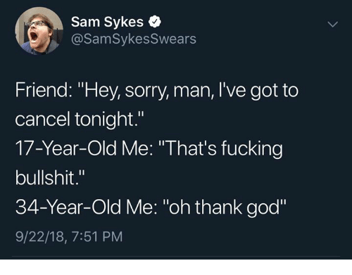 "Oh Thank God: Sam Sykes  @SamSykesSwears  Friend: ""Hey, sorry, man, I've got to  cancel tonight.""  17-Year-Old Me: ""That's fucking  bullshit.""  34-Year-Old Me: ""oh thank god""  9/22/18, 7:51 PM"