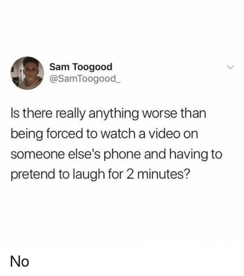 Funny, Phone, and Video: Sam Toogood  @SamToogood_  Is there really anything worse than  being forced to watch a video on  someone else's phone and having to  pretend to laugh for 2 minutes? No