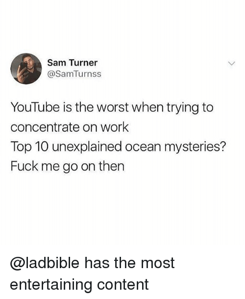 Memes, The Worst, and youtube.com: Sam Turner  @SamTurnss  YouTube is the worst when trying to  concentrate on work  Top 10 unexplained ocean mysteries?  Fuck me go on then @ladbible has the most entertaining content