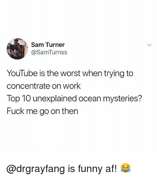 Funny Af: Sam Turner  @SamTurnss  YouTube is the worst when trying to  concentrate on work  Top 10 unexplained ocean mysteries?  Fuck me go on then @drgrayfang is funny af! 😂