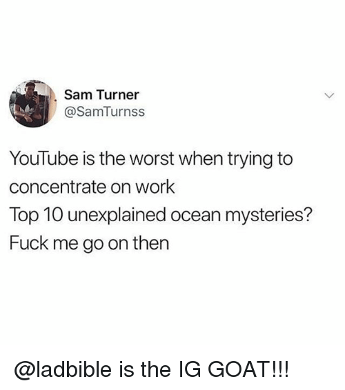 Memes, The Worst, and youtube.com: Sam Turner  @SamTurnss  YouTube is the worst when trying to  concentrate on work  Top 10 unexplained ocean mysteries?  Fuck me go on then @ladbible is the IG GOAT!!!