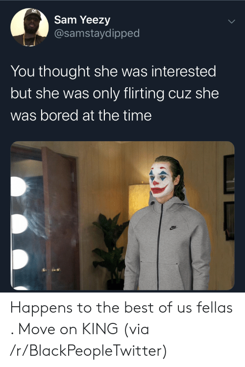 Blackpeopletwitter, Bored, and Yeezy: Sam Yeezy  @samstaydipped  You thought she was interested  but she was only flirting cuz she  was bored at the time Happens to the best of us fellas . Move on KING (via /r/BlackPeopleTwitter)