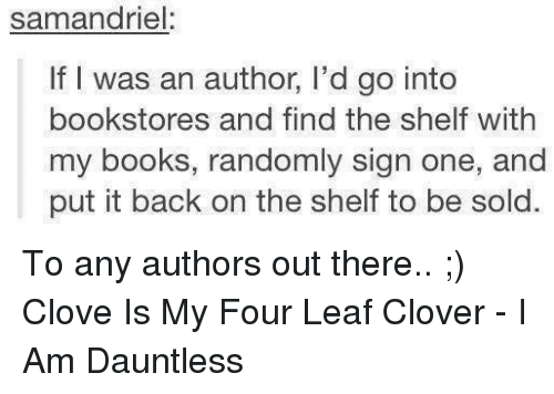Solde: samandriel:  If I was an author, l'd go into  bookstores and find the shelf with  my books, randomly sign one, and  put it back on the shelf to be sold. To any authors out there.. ;) Clove Is My Four Leaf Clover - I Am Dauntless