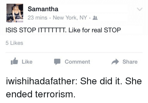 She Did It: Samantha  23 mins . New York, NY .  ISIS STOP ITTTTTTT. Like for real STOP  5 Likes  Like  Comment  Share iwishihadafather:  She did it. She ended terrorism.