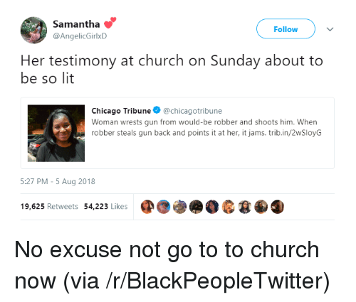 testimony: Samantha  @AngelicGirlxD  Follow  Her testimony at church on Sunday about to  be so lit  Chicago Tribune @chicagotribune  Woman wrests gun from would-be robber and shoots him. When  robber steals gun back and points it at her, it jams.trib.in/2wSloyG  5:27 PM-5 Aug 2018  19,625 Retweets 54,223 Likes No excuse not go to to church now (via /r/BlackPeopleTwitter)