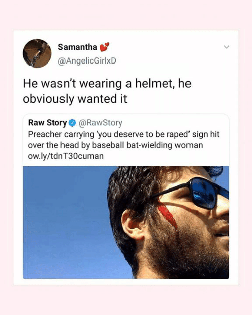 helmet: Samantha  @AngelicGirlxD  He wasn't wearing a helmet, he  obviously wanted it  Raw Story@RawStory  Preacher carrying you deserve to be raped' sign hit  over the head by baseball bat-wielding woman  ow.ly/tdnT30cuman