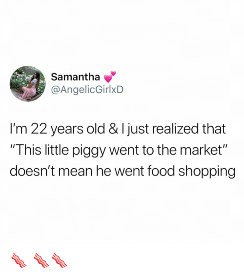 "Food, Funny, and Shopping: Samantha  @AngelicGirlxD  I'm 22 years old & I just realized that  ""This little piggy went to the market""  doesn't mean he went food shopping 🥓 🥓🥓"