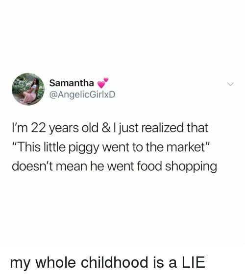 "Food, Shopping, and Mean: Samantha  @AngelicGirlxD  I'm 22 years old & I just realized that  ""This little piggy went to the market""  doesn't mean he went food shopping my whole childhood is a LIE"