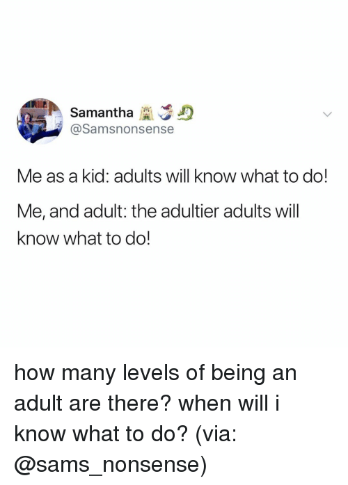 Being an Adult, Relatable, and Nonsense: Samantha D  @Samsnonsense  Me as a kid: adults will know what to do!  Me, and adult: the adultier adults will  know what to do! how many levels of being an adult are there? when will i know what to do? (via: @sams_nonsense)