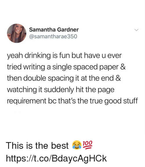 spaced: Samantha Gardner  @samantharae350  yeah drinking is fun but have u ever  tried writing a single spaced paper &  then double spacing it at the end &  watching it suddenly hit the page  requirement bc that's the true good stuff This is the best 😂💯 https://t.co/BdaycAgHCk