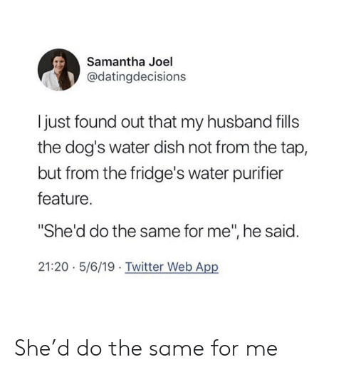 "Dogs, Twitter, and Dish: Samantha Joel  @datingdecisions  I just found out that my husband fills  the dog's water dish not from the tap,  but from the fridge's water purifier  feature.  ""She'd do the same for me"", he said.  21:20 5/6/19 Twitter Web App She'd do the same for me"