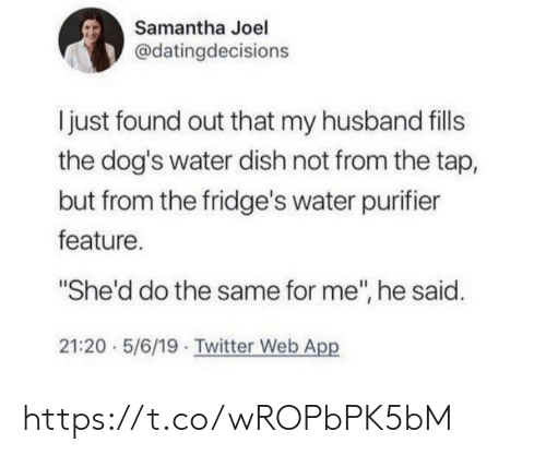 "joel: Samantha Joel  @datingdecisions  I just found out that my husband fills  the dog's water dish not from the tap,  but from the fridge's water purifier  feature.  ""She'd do the same for me"", he said.  21:20 5/6/19 Twitter Web App https://t.co/wROPbPK5bM"