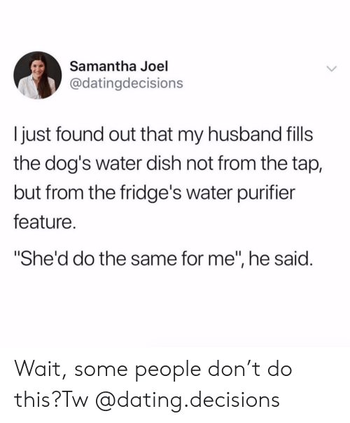 "joel: Samantha Joel  @datingdecisions  just found out that my husband fils  the dog's water dish not from the tap,  but from the fridge's water purifier  feature.  ""She'd do the same for me"", he said. Wait, some people don't do this?Tw @dating.decisions"