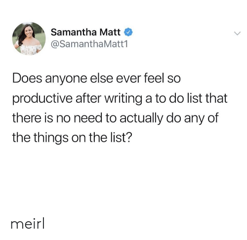 No Need To: Samantha Matt  @SamanthaMatt1  Does anyone else ever feel so  productive after writing a to do list that  there is no need to actually do any of  the things on the list? meirl