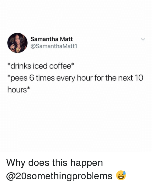 """Funny, Coffee, and Next: Samantha Matt  @SamanthaMatt1  *drinks iced coffee*  """"pees 6 times every hour for the next 10  hours* Why does this happen @20somethingproblems 😅"""