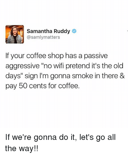 "Wifie: Samantha Ruddy  @samlymatters  If your coffee shop has a passive  aggressive ""no wifi pretend it's the old  days"" sign I'm gonna smoke in there &  pay 50 cents for coffee. If we're gonna do it, let's go all the way!!"