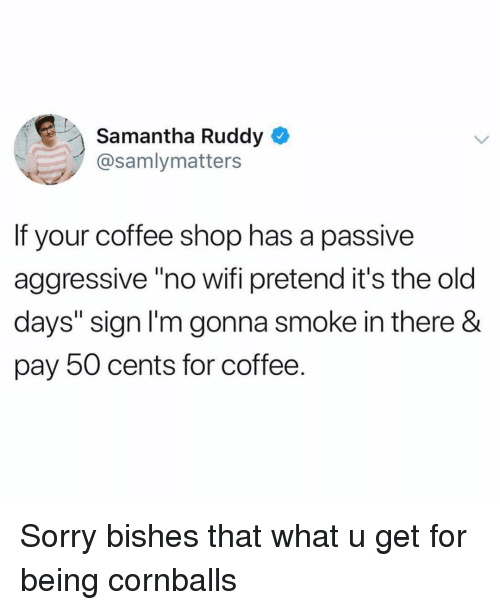 "Funny, Sorry, and Coffee: Samantha Ruddy  @samlymatters  If your coffee shop has a passive  aggressive""no wifi pretend it's the old  days"" sign l'm gonna smoke in there &  pay 50 cents for coffee. Sorry bishes that what u get for being cornballs"