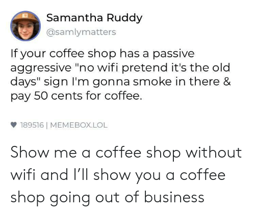 """Lol, Business, and Coffee: Samantha Ruddy  @samlymatters  If your coffee shop has a passive  aggressive """"no wifi pretend it's the old  days"""" sign I'm gonna smoke in there &  pay 50 cents for coffee.  雙189516 
