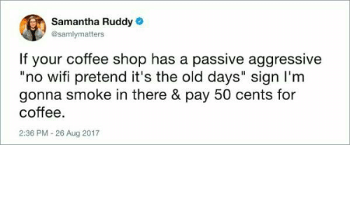 "Coffee, Passive Aggressive, and Wifi: Samantha Ruddy  @samlymatters  If your coffee shop has a passive aggressive  ""no wifi pretend it's the old days"" sign I'm  gonna smoke in there & pay 50 cents for  coffee  2:36 PM-26 Aug 2017"