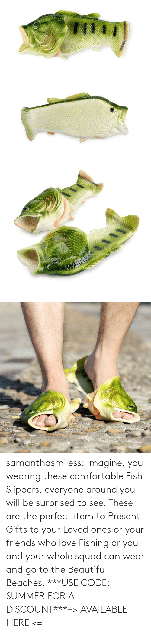 imagine: samanthasmiless:  Imagine, you wearing these comfortable Fish Slippers, everyone around you will be surprised to see. These are the perfect item to Present Gifts to your Loved ones or your friends who love Fishing or you and your whole squad can wear and go to the Beautiful Beaches. ***USE CODE: SUMMER FOR A DISCOUNT***=> AVAILABLE HERE <=