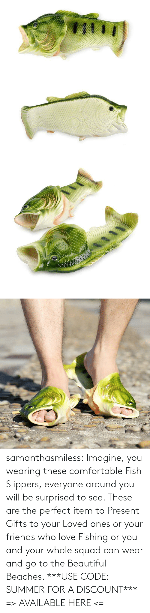Here: samanthasmiless: Imagine, you wearing these comfortable Fish Slippers, everyone around you will be surprised to see. These are the perfect item to Present Gifts to your Loved ones or your friends who love Fishing or you and your whole squad can wear and go to the Beautiful Beaches.  ***USE CODE: SUMMER FOR A DISCOUNT*** => AVAILABLE HERE <=