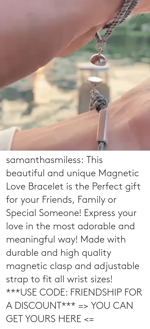 someone: samanthasmiless:  This beautiful and unique Magnetic Love Bracelet is the Perfect gift for your Friends, Family or Special Someone! Express your love in the most adorable and meaningful way! Made with durable and high quality magnetic clasp and adjustable strap to fit all wrist sizes!  ***USE CODE: FRIENDSHIP FOR A DISCOUNT*** => YOU CAN GET YOURS HERE <=