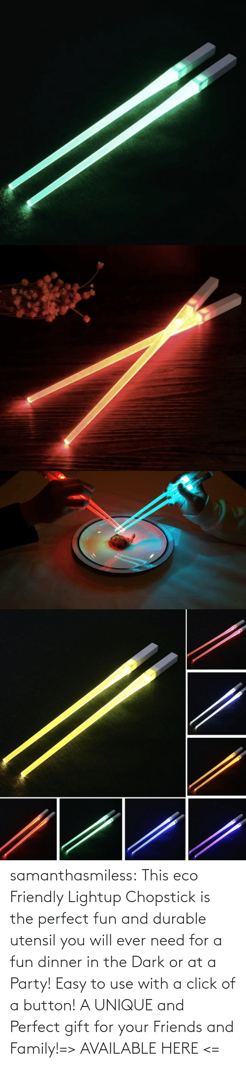 fun: samanthasmiless:  This eco Friendly Lightup Chopstick is the perfect fun and durable utensil you will ever need for a fun dinner in the Dark or at a Party! Easy to use with a click of a button! A UNIQUE and Perfect gift for your Friends and Family!=> AVAILABLE HERE <=