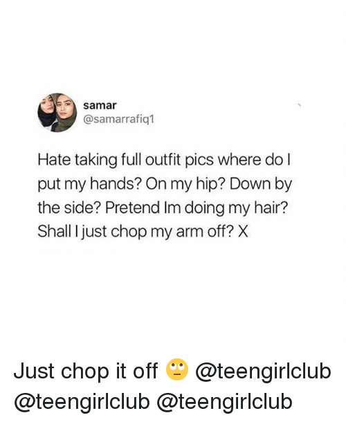 pretenders: samar  @samarrafiq1  Hate taking full outfit pics where do l  put my hands? On my hip? Down by  the side? Pretend Im doing my hair?  Shall I just chop my arm off? X Just chop it off 🙄 @teengirlclub @teengirlclub @teengirlclub
