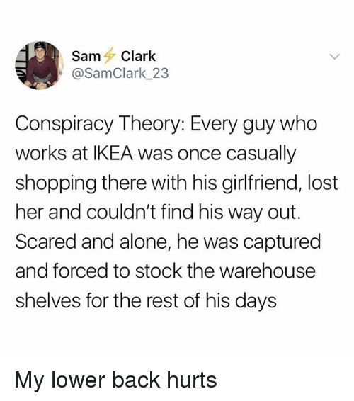 Warehouse: SamClark  @SamClark_23  Conspiracy Theory: Every guy who  works at IKEA was once casually  shopping there with his girlfriend, lost  her and couldn't find his way out.  Scared and alone, he was captured  and forced to stock the warehouse  shelves for the rest of his days My lower back hurts