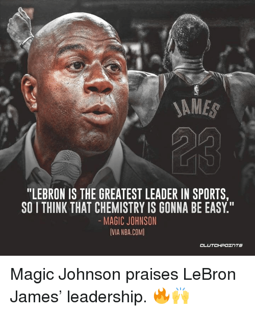 "LeBron James, Magic Johnson, and Nba: SAME  ""LEBRON IS THE GREATEST LEADER IN SPORTS,  SO I THINK THAT CHEMISTRY IS GONNA BE EASY.""  MAGIC JOHNSON  IVIA NBA.COM) Magic Johnson praises LeBron James' leadership. 🔥🙌"