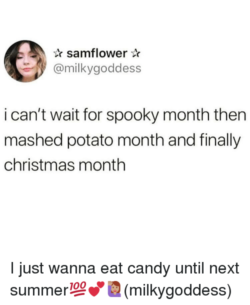 Candy, Christmas, and Memes: samflower*  @milkygoddess  i can't wait for spooky month then  mashed potato month and finally  christmas month I just wanna eat candy until next summer💯💕🙋🏽‍♀️(milkygoddess)