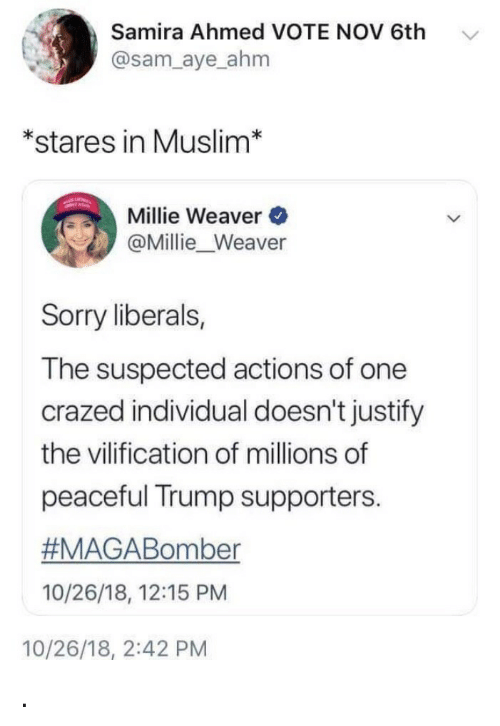 Trump Supporters: Samira Ahmed VOTE NOV 6th  @sam_aye ahm  *stares in Muslim*  Millie Weaver  @Millie_Weaver  Sorry liberals,  The suspected actions of one  crazed individual doesn't justify  the vilification of millions of  peaceful Trump supporters.  #MAGABomber  10/26/18, 12:15 PM  10/26/18, 2:42 PM .