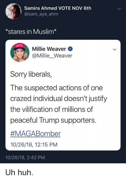 Trump Supporters: Samira Ahmed VOTE NOV 6th  @sam_aye_ahm  *stares in Muslim*  Millie Weaver  @Millie_Weaver  Sorry liberals,  The suspected actions of one  crazed individual doesn't justify  the vilification of millions of  peaceful Trump supporters.  #MAGABoriter  10/26/18, 12:15 PM  10/26/18, 2:42 PM Uh huh.