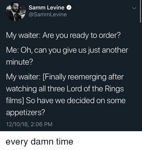 Lord of the Rings: Samm Levine  @SammLevine  My waiter: Are you ready to order?  Me: Oh, can you give us just another  minute?  My waiter: [Finally reemerging after  watching all three Lord of the Rings  films] So have we decided on some  appetizers?  12/10/18, 2:06 PM every damn time