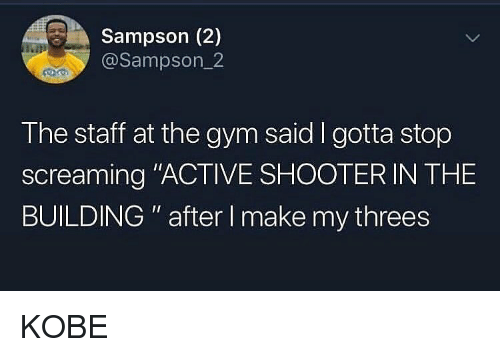 "Gym, Memes, and Kobe: Sampson (2)  @Sampson_2  The staff at the gym said I gotta stop  screaming ""ACTIVE SHOOTER IN THE  BUILDING "" after I make my threes KOBE"