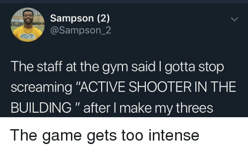 "Threes: Sampson (2)  @Sampson_2  The staff at the gym said I gotta stop  screaming ""ACTIVE SHOOTER IN THE  BUILDING "" after I make my threes The game gets too intense"