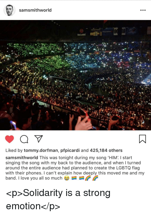 "Love, Singing, and I Love You: samsmithworld  Liked by tommy.dorfman, pfpicardi and 425,184 others  samsmithworld This was tonight during my song ""HIM' I start  singing the song with my back to the audience, and when I turned  around the entire audience had planned to create the LGBTQ flag  with their phones. I can't explain how deeply this moved me and my  band. I love you all so much <p>Solidarity is a strong emotion</p>"