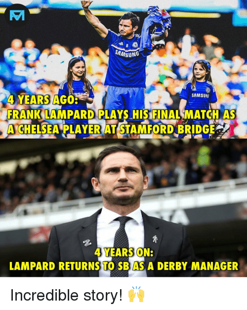 derby: SAMSUNG  4 YEARS AGO  FRANK LAMPARD PLAYS HIS FINAL MATCH AS  A CHELSEA LAYER AT STAFORD BRIDGE  4 YEARS ON:  LAMPARD RETURNS TO SBAS A DERBY MANAGER Incredible story! 🙌