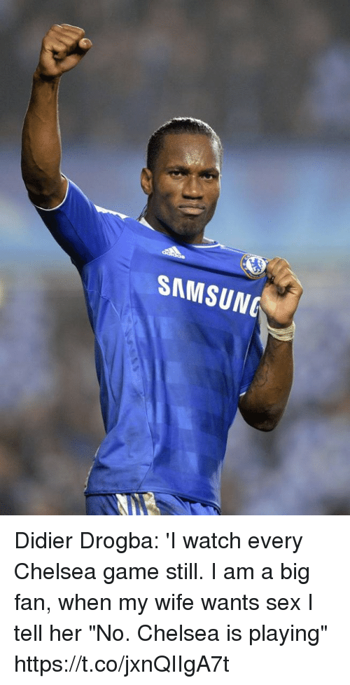 """Didier Drogba: SAMSUNG Didier Drogba: 'I watch every Chelsea game still. I am a big fan, when my wife wants sex I tell her """"No. Chelsea is playing"""" https://t.co/jxnQIIgA7t"""