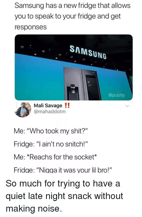 "No Snitch: Samsung has a new fridge that allows  you to speak to your fridge and get  responses  SNNMSUNG  @pubity  Mali Savage !!  @mahaddotm  Me: ""Who took my shit?""  Fridge: ""l ain't no snitch!""  Me: *Reachs for the socket*  Fridge: ""Nigga it was your lil bro!"" So much for trying to have a quiet late night snack without making noise."