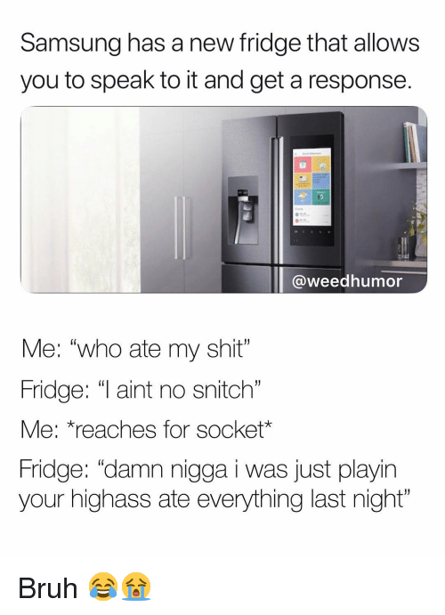 "No Snitch: Samsung has a new fridge that allows  you to speak to it and get a response.  47  @weedhumor  Me: ""who ate my shit""  Fridge: ""T aint no snitch  Me: *reaches for socket*  Fridge: ""damn nigga i was just playin  your highass ate everything last night""  (0 Bruh 😂😭"