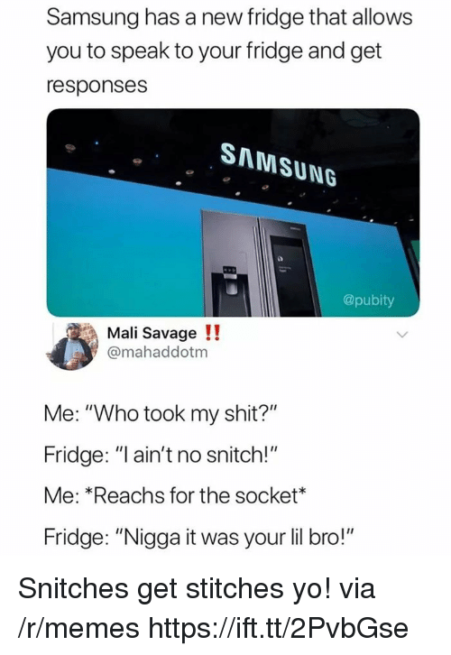"No Snitch: Samsung has a new fridge that allows  you to speak to your fridge and get  responses  SAMSUNG  @pubity  Mali Savage !!  @mahaddotm  Me: ""Who took my shit?""  Fridge: ""l ain't no snitch!""  Me: *Reachs for the socket*  Fridge: ""Nigga it was your lil bro!"" Snitches get stitches yo! via /r/memes https://ift.tt/2PvbGse"
