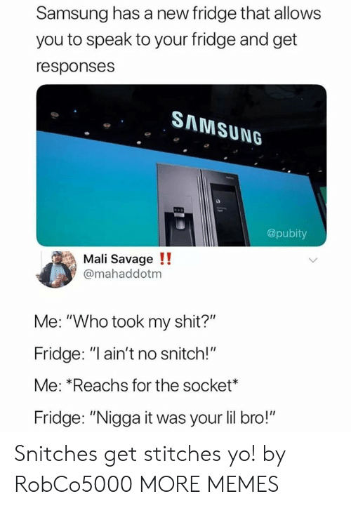 "No Snitch: Samsung has a new fridge that allows  you to speak to your fridge and get  responses  SAMSUNG  @pubity  Mali Savage !!  @mahaddotm  Me: ""Who took my shit?""  Fridge: ""l ain't no snitch!""  Me: *Reachs for the socket*  Fridge: ""Nigga it was your lil bro!"" Snitches get stitches yo! by RobCo5000 MORE MEMES"
