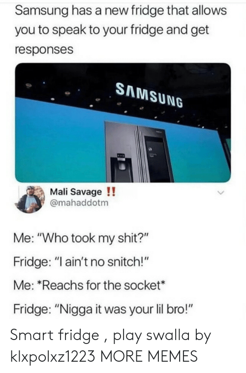 "No Snitch: Samsung has a new fridge that allows  you to speak to your fridge and get  responses  SAMSUNG  Mali Savage !!  @mahaddotm  Me: ""Who took my shit?""  Fridge: ""I ain't no snitch!""  Me: ""Reachs for the socket*  Fridge: ""Nigga it was your lil bro!"" Smart fridge , play swalla by klxpolxz1223 MORE MEMES"