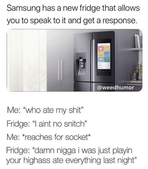 "No Snitch: Samsung has a new fridge that allows  you to speak to it and get a response.  @weedhumor  Me: ""who ate my shit""  Fridge: ""I aint no snitch""  Me: *reaches for socket*  Fridge: ""damn nigga i was just playin  your highass ate everything last night"""