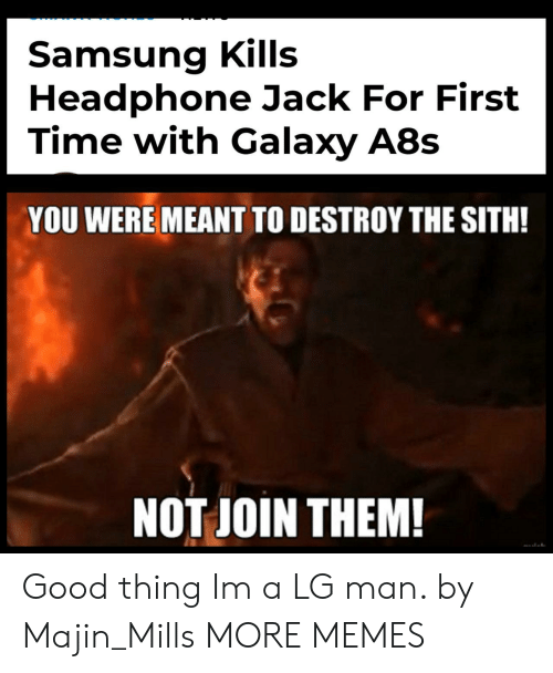 The Sith: Samsung Kills  Headphone Jack For First  Time with Galaxy A8s  YOU WERE MEANT TO DESTROY THE SITH!  NOT JOIN THEM! Good thing Im a LG man. by Majin_Mills MORE MEMES