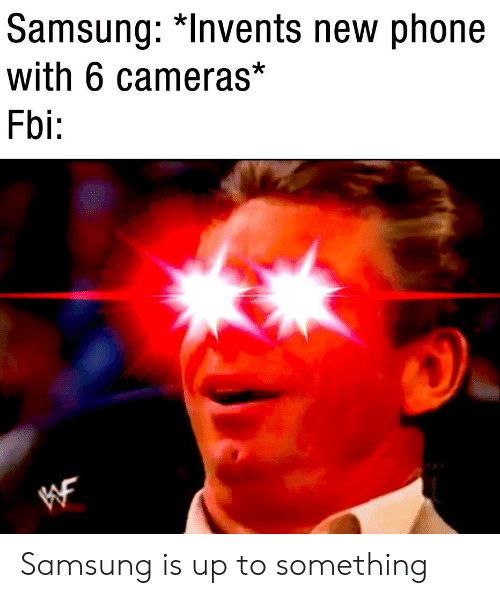 new phone: Samsung: *lnvents new phone  with 6 cameras*  Fbi: Samsung is up to something