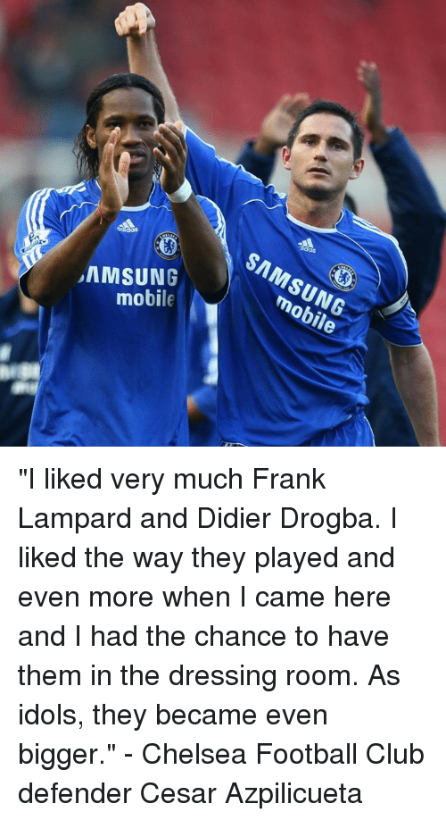 """Didier Drogba: SAMSUNG  mobile  mobile """"I liked very much Frank Lampard and Didier Drogba. I liked the way they played and even more when I came here and I had the chance to have them in the dressing room. As idols, they became even bigger.""""  - Chelsea Football Club defender Cesar Azpilicueta"""