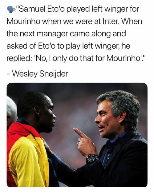"Memes, 🤖, and Next: Samuel Eto'o played left winger for  Mourinho when we were at Inter. When  the next manager came along and  asked of Eto'o to play left winger, he  replied: 'No, I only do that for Mourinho""  Wesley Sneijder"