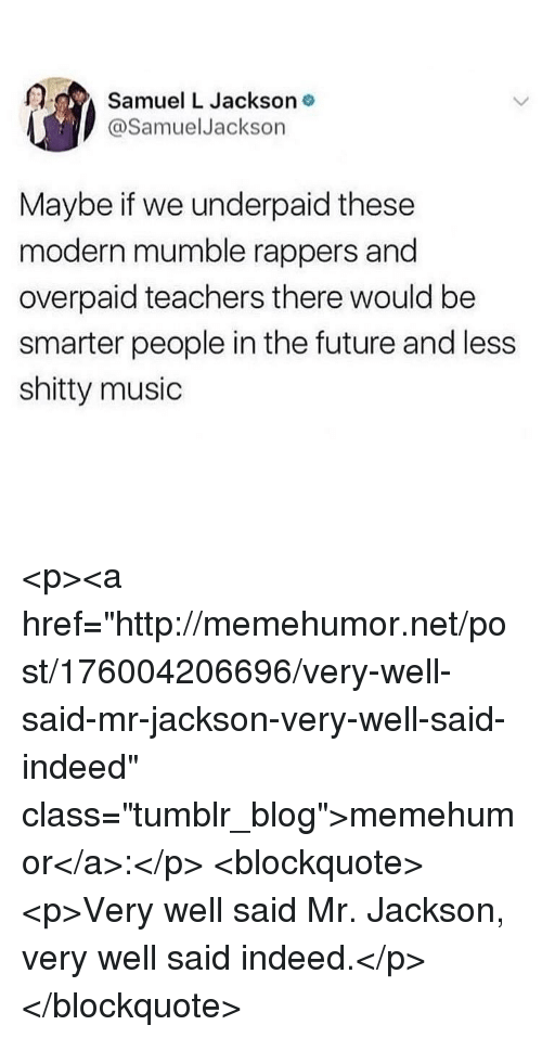 """Future, Music, and Samuel L. Jackson: Samuel L Jackson o  @SamuelJackson  Maybe if we underpaid these  modern mumble rappers and  overpaid teachers there would be  smarter people in the future and less  shitty music <p><a href=""""http://memehumor.net/post/176004206696/very-well-said-mr-jackson-very-well-said-indeed"""" class=""""tumblr_blog"""">memehumor</a>:</p>  <blockquote><p>Very well said Mr. Jackson, very well said indeed.</p></blockquote>"""